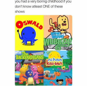 : you had a very boring childhood if you  don't know atleast ONE of these  shows  OSWALD  INDW  Wow!  WUBBZU!  The  BACKYARDIGANS-aihao  kailan