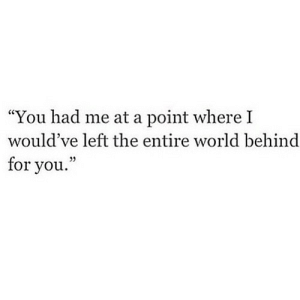 "World, Net, and You: ""You had me at a point where I  would've left the entire world behind  for you."" https://iglovequotes.net/"