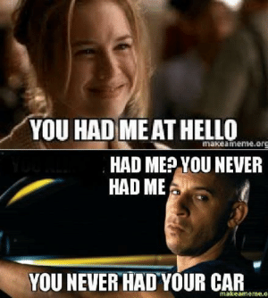 Hello, Never, and Car: YOU HAD ME AT HELLO  makeamemie.org  HAD MEPYOU NEVER  HAD ME  YOU NEVER HAD YOUR CAR  makeameme.o i laughed way too hard