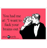 "Manofmydreams: You had me  at: ""I want to  fuck your  brains out.""  your re cards  sormeecards.com Manofmydreams"