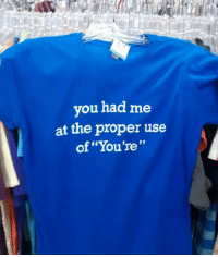 """Grammar, You, and Shirt: you had me  at the proper use  of """"You're"""" <p>Perfect Shirt For Grammar Lovers.</p>"""