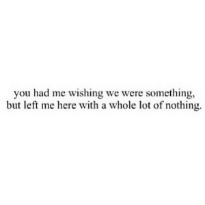 http://iglovequotes.net/: you had me wishing we were something,  but left me here with a whole lot of nothing. http://iglovequotes.net/