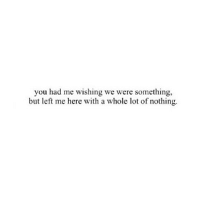 https://iglovequotes.net/: you had me wishing we were something,  but left me here with a whole lot of nothing https://iglovequotes.net/