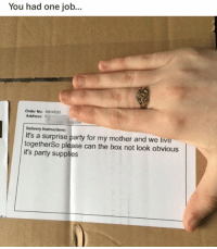Funny, Party, and Live: You had one job...  Order No:4924533  Address: I  Delivery Instructions:  It's a surprise party for my mother and we live  togetherSo please can the box not look obvious  it's party supplies 🙄🙄🙄