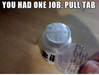 First World Problem: YOU HAD ONE JOB PULL TAB  made on imgur First World Problem