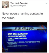 John Cena, Memes, and School: You Had One Job  you hadonejob1  Never open a naming contest to  the public  SCHOOL NAME CHANGE  NOMINATIONSFORROBERTE LEE ELEMENTARY  DREW BREES ELEMENTARY  BRUCE LEE ELEMENTARY  JOHN CENA ELEMENTARY  SCHOOL  ADOLF HITLER SCHOOL FOR FRIENDSHIP AND  TOLERANCE  SCHOOLIE MCSCHOOLFACE  FOX7  80  6:1 I like all of these.