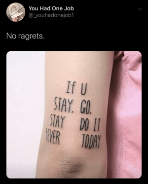 If u stay, go, stay do it 4ever today: You Had One Job  @youhadonejob1  u on Taitter eouhadoneje  No ragrets.  If U  STAY. GO.  STAY DO II  VER TODAY If u stay, go, stay do it 4ever today