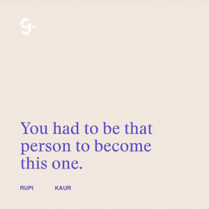 You Had To: You had to be that  person to become  this one.  RUPI  KAUR