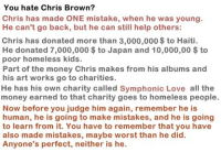 "Ass, Cats, and Chris Brown: You hate Chris Brown?  Chris has made ONE mistake, when he was young.  He can't go back, but he can still help others:  Chris has donated more than 3,000,000 $ to Haiti.  He donated 7,000,000 $to Japan and 10,000,00 $ to  poor homeless kids.  Part of the money Chris makes from his albums and  his art works go to charities.  He has his own charity called Symphonic Love all the  money earned to that charity goes to homeless people  Now before you judge him again, remember he is  human, he is going to make mistakes, and he is going  to learn from it. You have to remember that you have  also made mistakes, maybe worst than he did  Anyone's perfect, neither is he. <p><a href=""https://black-girl-against-feminism.tumblr.com/post/165992684514/such-justice-wow-cool-cats-clubs"" class=""tumblr_blog"">black-girl-against-feminism</a>:</p><blockquote> <p><a href=""https://such-justice-wow.tumblr.com/post/165992379642/cool-cats-clubs-loveforchristophabrown"" class=""tumblr_blog"">such-justice-wow</a>:</p>  <blockquote> <p><a href=""http://cool-cats-clubs.tumblr.com/post/29010393608/loveforchristophabrown-chrsbrown-if-only-a"" class=""tumblr_blog"">cool-cats-clubs</a>:</p>  <blockquote> <p><a class=""tumblr_blog"" href=""http://loveforchristophabrown.tumblr.com/post/29001480323/chrsbrown-if-only-a-hater-could-read-this"">loveforchristophabrown</a>:</p> <blockquote> <p><a class=""tumblr_blog"" href=""http://chrsbrown.tumblr.com/post/29001326604/if-only-a-hater-could-read-this"">chrsbrown</a>:</p> <blockquote> <p>If only a hater could read this..</p> </blockquote> <p>^^</p> </blockquote> <p>Next time i wanna beat someone, i'll make sure i donate money</p> </blockquote>  <p>Isn't this a manipulative abuse tactic? Trying to do nice things to see like they are  good to outsiders and throw people into doubt over if they were capable of being abusive?</p> </blockquote>  <p>Im sorry, but my mistakes don't resort in beating my loved ones until they need a neck brace. Not to mention his recent exgirlfriend got a restraining order put on him for beating allegations. So yeah, he's a dick</p> </blockquote> <p>First of all he made way more than ""one mistake"", his violent temper is well documented. Secondly, if your ""mistake"" is beating someone's face in and never honestly apologizing for it or accepting the consequences of your actions, you can bet your ass I will be ""hating"" for the rest of my life. Honestly I remember the cancer that was Chris Brown defenses back in 2007. Hard to believe this shit is still happening.</p>"