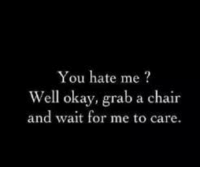 Okay, Chair, and Hate Me: You hate me?  Well okay, grab a chair  and wait for me to care
