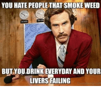 😂 @dankcity: YOU HATE PEOPLE THAT SMOKE WEED  BUT YOUDRINK EVERYDAY AND YOUR  LIVERS FAILING 😂 @dankcity
