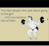 Are you one yet?: You hate people who post about going  to the gym  Until you become  one of them Are you one yet?