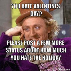 17 Funniest Valentines Day Memes - Freshmorningquotes: YOU HATE VALENTINES  DAY?  PLEASE POST A FEW MORE  STATUS ABOUT HOW MUCH  YOU HATE THE HOLIDAY  DIYLOL.COM 17 Funniest Valentines Day Memes - Freshmorningquotes