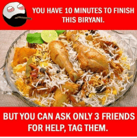 Be Like, Friends, and Meme: YOU HAVE 10 MINUTES TO FINISH  THIS BIRYANI  BUT YOU CAN ASK ONLY 3 FRIENDS  FOR HELP, TAG THEM Twitter: BLB247 Snapchat : BELIKEBRO.COM belikebro sarcasm meme Follow @be.like.bro