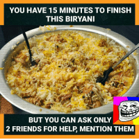 Friends, Memes, and Happy: YOU HAVE 15 MINUTES TO FINISH  THIS BIRYANI  ONLY  BUT YOU CAN ASK 2 FRIENDS FOR HELP MENTION THEM Happy Lunch Time.
