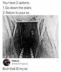 Still love her, I'm going downstairs: You have 2 options  1. Go down the stairs  2. Return to your ex  PABLO  @PabloPiqasso  Bruh that IS my ex Still love her, I'm going downstairs