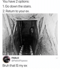 Bruh, God, and Girl Memes: You have 2 options:  1.Go down the stairs.  2. Return to your ex  PABLO  @PabloPiqasso  Bruh that IS my ex Because my ex is a demon. ( @god )