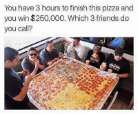 Who you calling? FOLLOW US➡️ @so.mexican: You have 3 hours to finish this pizza and  you win $250,000. Which 3 friends do  you call? Who you calling? FOLLOW US➡️ @so.mexican