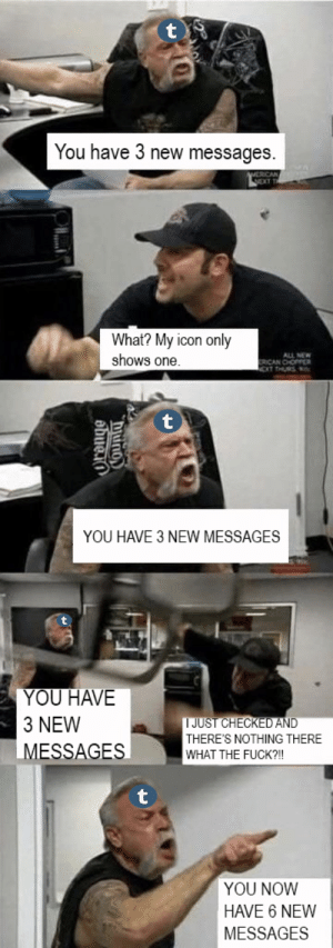 realmemehours:Staff, explain !: You have 3 new messages.  What? My icon only  shows one  ALL NEW  ICAN CHOPPER  YOU HAVE 3 NEW MESSAGES  YOU HAVE  3 NEW  MESSAGES  IJUST CHECKED AND  THERE'S NOTHING THERE  WHAT THE FUCK?!  YOU NOWW  HAVE 6 NEW  MESSAGES realmemehours:Staff, explain !