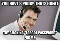 Sad but true 10 years of technical support experience.: YOU HAVE 3 PHDS? THATS GREAT  TRY CLICKING FORGOT PASSWORD  FOR ME Sad but true 10 years of technical support experience.