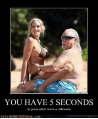 very demotivational: YOU HAVE 5 SECONDS  to guess which one is a millionaire  VERY DEMOTIVATIONAL..com