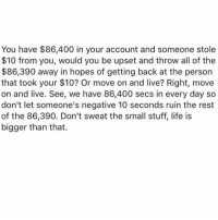 Memes, All of The, and 🤖: You have $86,400 in your account and someone stole  $10 from you, would you be upset and throw all of the  $86,390 away in hopes of getting back at the person  that took your $10? Or move on and live? Right, move  on and live. See, we have 86,400 secs in every day so  don't let someone's negative 10 seconds ruin the rest  of the 86,390. Don't sweat the small stuff, life is  bigger than that. Daily Reminder 💘