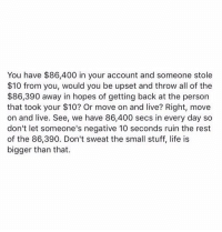 Memes, All of The, and 🤖: You have $86,400 in your account and someone stole  $10 from you, would you be upset and throw all of the  $86,390 away in hopes of getting back at the person  that took your $10? Or move on and live? Right, move  on and live. See, we have 86,400 secs in every day so  don't let someone's negative 10 seconds ruin the rest  of the 86,390. Don't sweat the small stuff, life is  bigger than that. RT @FIirtations: