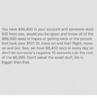 Memes, 🤖, and Sec: You have $86,400 in your account and someone stole  $10 from you, would you be upset and throw all of the  $86,390 away in hopes of getting back at the person  that took your $10? Or move on and live? Right, move  on and live. See, we have 86,400 secs in every day so  don't let someone's negative 10 seconds ruin the rest  of the 86,390. Don't sweat the small stuff, life is  bigger than that. 🎯🎯🎯