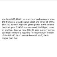 Cars, Memes, and Outlook: You have $86,400 in your account and someone stole  $10 from you, would you be upset and throw all of the  $86,390 away in hopes of getting back at the person  that took your $10? Or move on and live? Right, move  on and live. See, we have 86,400 secs in every day so  don't let someone's negative 10 seconds ruin the rest  of the 86,390. Don't sweat the small stuff, life is  bigger than that. TAG SOMEONE TO MOTIV8E THEM!! ••••••••••••••••••••••••••• midnitemotiv8ion: people always ask me how I stay calm with haters or keep a level head... let me start off with the fact that if it looks easy, it's not always. It's a conscious effort to not let outside forces get to me. One of those reasons is that I have too many amazing things going on in my life to let one internet troll disturb me or one person in real life ruin my day. Hell even when I lived out of my car and I had $3 in my bank account ( true story, just ask @torre.washington lol) I still always had a great outlook on life because I knew that my faith in myself and my belief that the work I was putting in would pay off ( even if I didn't know how long it would take). Stop letting outside forces penetrate your armor! The worst thing you can do is allow negative energy to taint your soul... it's time to take control of your life again and not allow anything to deter your happiness... we are Queens and Kings and it's time to stop letting Jokers and Jesters think they are on our level! thanks to @standup911 for this post and a very special thanks to my brother @torre.washington for keeping my head right when I was balling with that 3 bucks lol