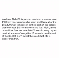 Memes, 🤖, and Sec: You have $86,400 in your account and someone stole  $10 from you, would you be upset and throw all of the  $86,390 away in hopes of getting back at the person  that took your $10? Or move on and live? Right, move  on and live. See, we have 86,400 secs in every day so  don't let someone's negative 10 seconds ruin the rest  of the 86,390. Don't sweat the small stuff, life is  bigger than that. I love having this state of mind. 🙏💭. standup911