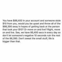 Memes, All of The, and 🤖: You have $86,400 in your account and someone stole  $10 from you, would you be upset and throw all of the  $86,390 away in hopes of getting back at the person  that took your $10? Or move on and live? Right, move  on and live. See, we have 86,400 secs in every day so  don't let someone's negative 10 seconds ruin the rest  of the 86,390. Don't sweat the small stuff, life is  bigger than that.