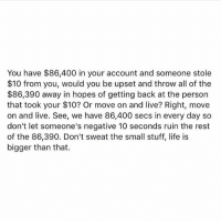 Life, Memes, and Live: You have $86,400 in your account and someone stole  $10 from you, would you be upset and throw all of the  $86,390 away in hopes of getting back at the person  that took your $10? Or move on and live? Right, move  on and live. See, we have 86,400 secs in every day so  don't let someone's negative 10 seconds ruin the rest  of the 86,390. Don't sweat the small stuff, life is  bigger than that. How are you spending your time? - Have you ever seen that movie InTime ??? - message standup911