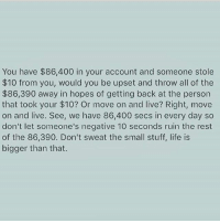 """Life, Memes, and Free: You have $86,400 in your account and someone stole  $10 from you, would you be upset and throw all of the  $86,390 away in hopes of getting back at the person  that took your $10? Or move on and live? Right, move  on and live. See, we have 86,400 secs in every day so  don't let someone's negative 10 seconds ruin the rest  of the 86,390. Don't sweat the small stuff, life is  bigger than that. A different perspective on negativity. Very thought provoking do you agree? Sometimes perspective can help us move. Handle your day from a billionaire's perspective by getting a FREE copy of """"The Daily Action Planner"""" by clicking the link in my bio. The top leaders of industry are using this to achieve higher levels of success in all areas of life . You have something very special being given to you take advantage!🎁"""