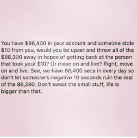 Life, Love, and Memes: You have $86,400 in your account and someone stole  $10 from you, would you be upset and throw all of the  $86,390 away in hopes of getting back at the person  that took your $10? Or move on and live? Right, move  on and live. See, we have 86,400 secs in every day so  don't let someone's negative 10 seconds ruin the rest  of the 86,390. Don't sweat the small stuff, life is  bigger than that. Love this 😁