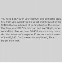Life, Memes, and Live: You have $86,400 in your account and someone stole  $10 from you, would you be upset and throw all of the  $86,390 away in hopes of getting back at the person  that took your $10? Or move on and live? Right, move  on and live. See, we have 86,400 secs in every day so  don't let someone's negative 10 seconds ruin the rest  of the 86,390. Don't sweat the small stuff, life is  bigger than that. Right! 🤔 repost @sheconquers quoteoftheday wordsofwisdom foodforthought inspiration lifelessons positivethinking goodvibes countyourblessings focusonthegood appreciatewhatyouhave mindsetiseverything 💯