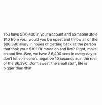 Life, Memes, and Live: You have $86,400 in your account and someone stole  $10 from you, would you be upset and throw all of the  $86,390 away in hopes of getting back at the person  that took your $10? Or move on and live? Right, move  on and live. See, we have 86,400 secs in every day so  don't let someone's negative 10 seconds ruin the rest  of the 86,390. Don't sweat the small stuff, life is  bigger than that. RT @PoemsHaven: https://t.co/DS51RUr2En