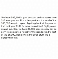 Life, Memes, and Live: You have $86,400 in your account and someone stole  $10 from you, would you be upset and throw all of the  $86,390 away in hopes of getting back at the person  that took your $10? Or move on and live? Right, move  on and live. See, we have 86,400 secs in every day so  don't let someone's negative 10 seconds ruin the rest  of the 86,390. Don't sweat the small stuff, life is  bigger than that. GoodNightIG ✌😴