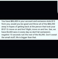Life, Memes, and Live: You have $86,400 in your account and someone stole $10  from you, would you be upset and throw all of the $86,390  away in hopes of getting back at the person that took your  $10? Or move on and live? Right, move on and live. See, we  have 86,400 secs in every day so don't let someone's  negative 10 seconds ruin the rest of the 86,390. Don't sweat  the small stuff, life is bigger than that.