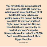 Life, Memes, and Live: You have $86,400 in your account  and someone stole $10 from you,  would you be upset and throw all of  the $86,390 away in hopes of  getting back at the person that took  your $10? Or move on and live?  Right, move on and live. See, we  have 86,400 secs in every day so  don't let someone's negative  10 seconds ruin the rest of the 86,390.  Don't sweat the small stuff, life is  bigger than that.  THECLASSYPEOPLE