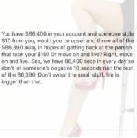 Life, Memes, and Argentina: You have $86,400 in your account and someone stole  $10 from you, would you be upset and throw all of the  $86,390 away in hopes of getting back at the person  that took your $10? Or move on and live? Right, move  on and live. See, we have 86,400 secs in every day so  don't let someone's negative 10 seconds ruin the rest  of the 86,390. Don't sweat the small stuff, life is  bigger than that. mrlatinalover paraguay venezolana Ecuatoriana chilean boricua dominicana panamanian Peruvianprincess mexicana colombiana latinathings latinasdoitbetter Argentinian Argentina Guatemalan Brazil Mexicana locas salvadorena panama tica Ecuador nicaragua cubana latinawednesday latinathursday Honduran