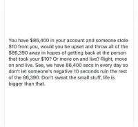 Life, Live, and Stuff: You have $86,400 in your account and someone stole  $10 from you, would you be upset and throw all of the  $86,390 away in hopes of getting back at the person  that took your $10? Or move on and live? Right, move  on and live. See, we have 86,400 secs in every day so  don't let someone's negative 10 seconds ruin the rest  of the 86,390. Don't sweat the small stuff, life is  bigger than that.