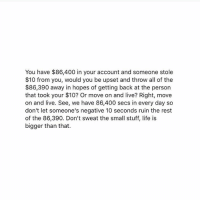 Life, Good, and Live: You have $86,400 in your account and someone stole  $10 from you, would you be upset and throw all of the  $86,390 away in hopes of getting back at the person  that took your $10? Or move on and live? Right, move  on and live. See, we have 86,400 secs in every day so  don't let someone's negative 10 seconds ruin the rest  of the 86,390. Don't sweat the small stuff, life is  bigger than that. This is a good post. read it