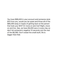Life, Girl, and Live: You have $86,400 in your account and someone stole  $10 from you, would you be upset and throw all of the  $86,390 away in hopes of getting back at the person  that took your $10? Or move on and live? Right, move  on and live. See, we have 86,400 secs in every day so  don't let someone's negative 10 seconds ruin the rest  of the 86,390. Don't sweat the small stuff, life is  bigger than that. deep