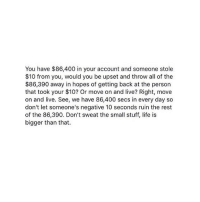 Advice, Feminism, and Life: You have $86,400 in your account and someone stole  $10 from you, would you be upset and throw all of the  $86,390 away in hopes of getting back at the person  that took your $10? Or move on and live? Right, move  on and live. See, we have 86,400 secs in every day so  don't let someone's negative 10 seconds ruin the rest  of the 86,390. Don't sweat the small stuff, life is  bigger than that. I wish I listened to my own advice lol