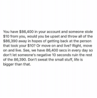 Dank, Life, and Live: You have $86,400 in your account and someone stole  $10 from you, would you be upset and throw all of the  $86,390 away in hopes of getting back at the person  that took your $10? Or move on and live? Right, move  on and live. See, we have 86,400 secs in every day so  don't let someone's negative 10 seconds ruin the rest  of the 86,390. Don't sweat the small stuff, life is  bigger than that.