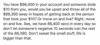 Ass, Life, and Memes: You have $86,400 in your account and someone stole  $10 from you, would you be upset and throw all of the  $86,390 away in hopes of getting back at the person  that took your $10? Or move on and live? Right, move  on and live. See, we have 86,400 secs in every day so  don't let someone's negative 10 seconds ruin the rest  of the 86,390. Don't sweat the small stuff, life is  bigger than that. I know I mostly share dank ass memes but this is a good reminder. Have a great weekend everyone.