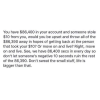 Funny, Life, and Memes: You have $86,400 in your account and someone stole  $10 from you, would you be upset and throw all of the  $86,390 away in hopes of getting back at the person  that took your $10? Or move on and live? Right, move  on and live. See, we have 86,400 secs in every day so  don't let someone's negative 10 seconds ruin the rest  of the 86,390. Don't sweat the small stuff, life is  bigger than that. Raz Erel http://ift.tt/2cC9FcR #funny