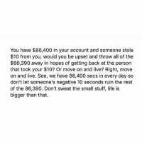 Life, Tumblr, and Live: You have $86,400 in your account and someone stole  $10 from you, would you be upset and throw all of the  $86,390 away in hopes of getting back at the person  that took your $10? Or move on and live? Right, move  on and live. See, we have 86,400 secs in every day so  don't let someone's negative 10 seconds ruin the rest  of the 86,390. Don't sweat the small stuff, life is  bigger than that.