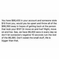 Life, Tumblr, and Live: You have $86,400 in your account and someone stole  $10 from you, would you be upset and throw all of the  $86,390 away in hopes of getting back at the person  that took your $10? Or move on and live? Right, move  on and live. See, we have 86,400 secs in every day so  don't let someone's negative 10 seconds ruin the rest  of the 86,390. Don't sweat the small stuff, life is  bigger than that. Finna catch that person