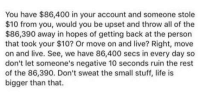 Memes, All of The, and 🤖: You have $86,400 in your account and someone stole  $10 from your would you be upset and throw all of the  $86,390 away in hopes of getting back at the person  that took your $10? Or move on and live? Right, move  on and live. See, we have 86,400 secs in every day so  don't let someone's negative 10 seconds ruin the rest  of the 86,390. Don't sweat the small stuff, life is  bigger than that. ~sarah
